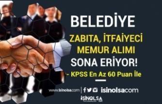 KPSS 60 Puan İle Belediyeye Zabıta, İtfaiyeci ve Memur Alımı Sona Eriyor!