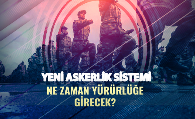 Yeni Askerlik Sistemi Ne Zaman Yürürlüğe Girecek?