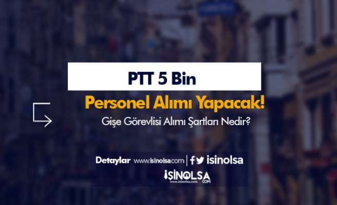PTT'den 5 Bin Personel Alımında KPSS Şartsız Gişe Personeli Alınacak!