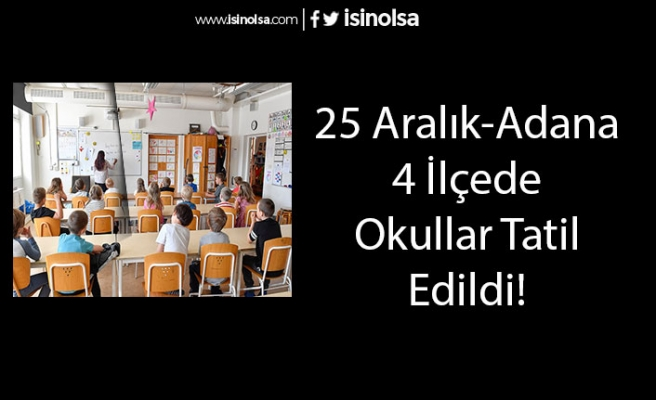 25 Aralık Adana'da Okullar 4 İlçede Tatil Edildi! Tatil Edilen İlçeler