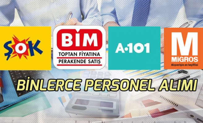 BİM, Migros, A101 ve Şok Binlerce Personel alımları
