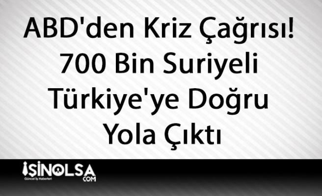 ABD'den Kriz Çağrısı! 700 Bin Suriyeli Türkiye'ye Doğru Yola Çıktı