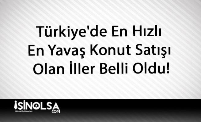 Türkiye'de En Hızlı ve En Yavaş Konut Satışı Olan İller Belli Oldu!