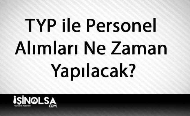 TYP ile Personel Alımları Ne Zaman Yapılacak?