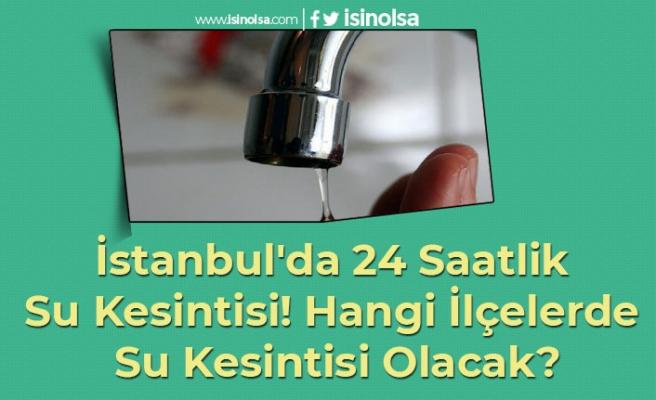 İstanbul'da 24 Saatlik Su Kesintisi! Hangi İlçelerde Su Kesintisi Olacak?