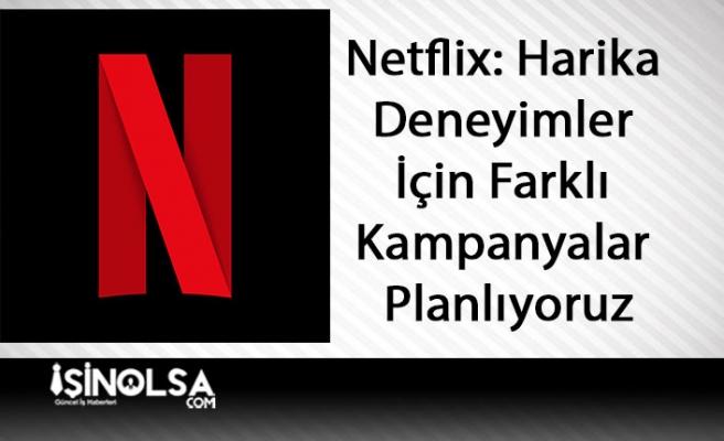 Netflix: Harika Deneyimler İçin Farklı Kampanyalar Planlıyoruz