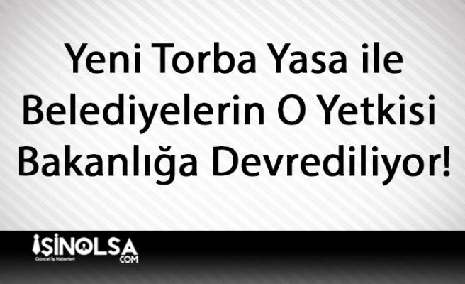 Yeni Torba Yasa ile Belediyelerin O Yetkisi Bakanlığa Devrediliyor!