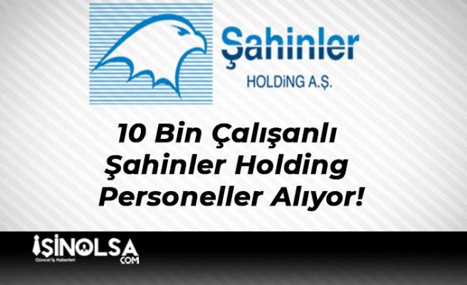 10 Bin Çalışanlı Şahinler Holding Yeni Personeller Alıyor!