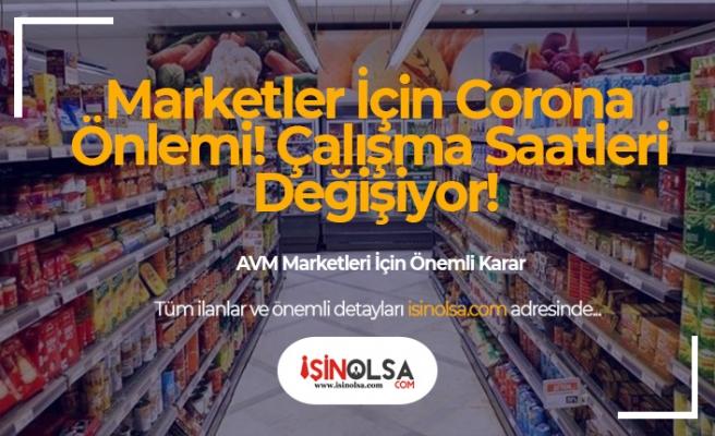 Marketler İçin Corona Önlemi! Çalışma Saatleri Değişiyor!