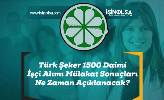 Türk Şeker 1500 Daimi İşçi Alımı Mülakat Sonuçları Ne Zaman Açıklanacak?