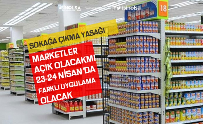 23 Nisan Sokağa Çıkma Yasağında Marketler Açıkmı Saat Kaçta Açık, Kimler Gidebilecek!