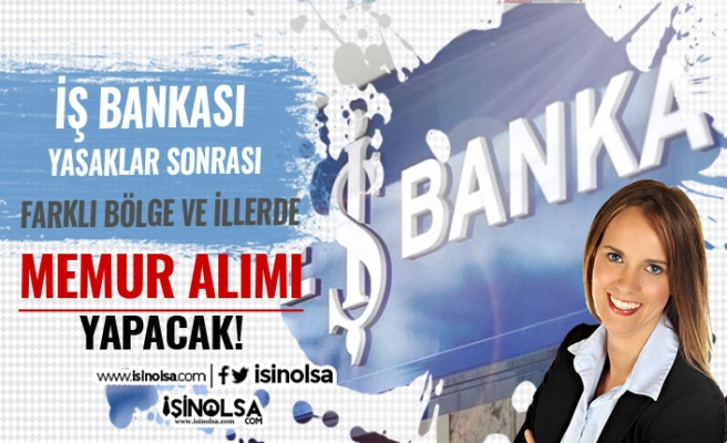 İş Bankası Yasaklar Sonrası Memur Alımı Yapacak! Başvurular Online