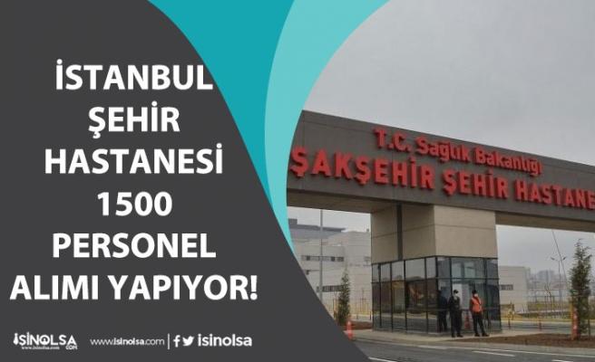İstanbul Şehir Hastanesine Vasıflı Vasıfsız 1500 Personel Alımı Yapılacak!