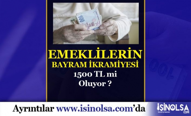 Emeklilerin Bayram İkramiyesi 1500 TL Mi Olacak?