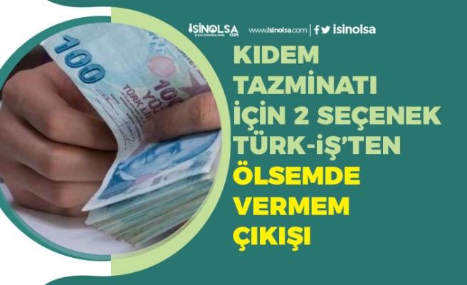 Kıdem Tazminatı İçin 2 Seçenek Masada! Türk-İş Ölsemde Vermem Çıkışı!