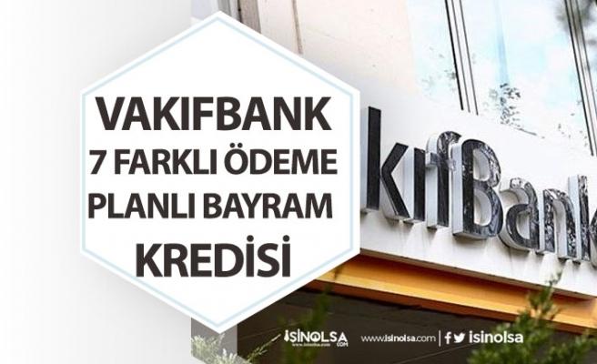 Vakıfbank Bayram Kredisi Açıkladı! 7 Farklı Ödeme Planı ve Düşük Faizli!