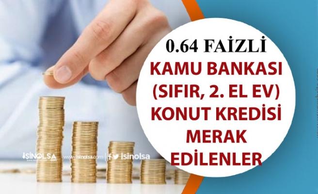 0,64 Faiz İle Kamu Bankaları Konut Kredisi Hakkında Detaylı Bilgiler!