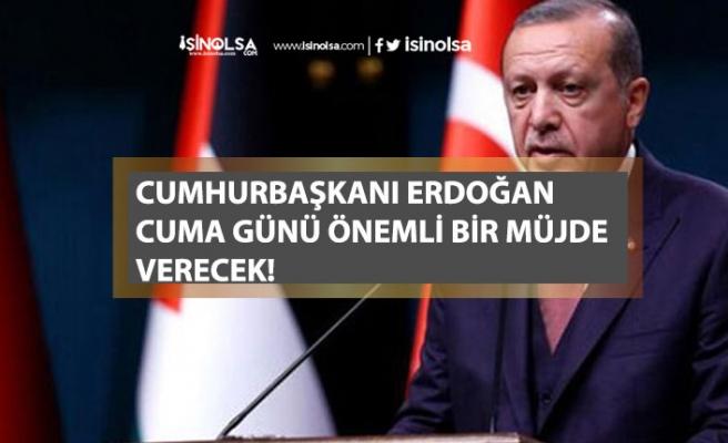 Cumhurbaşkanı Erdoğan Cuma Günü Bir Müjde Vereceğini Açıkladı! Yeni Bir Dönem Açılacak!