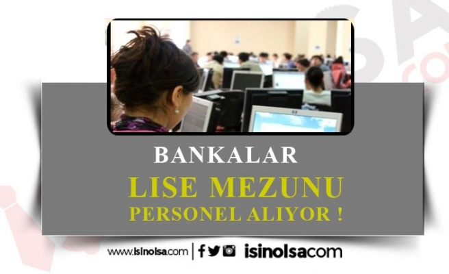 Bankalara Lise Mezunu-Tecrübesiz Personel Alımı!