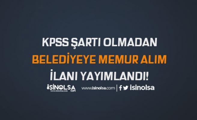 KPSS Şartı Olmadan Belediye'ye Memur Alımı İlanı Yayımlandı!