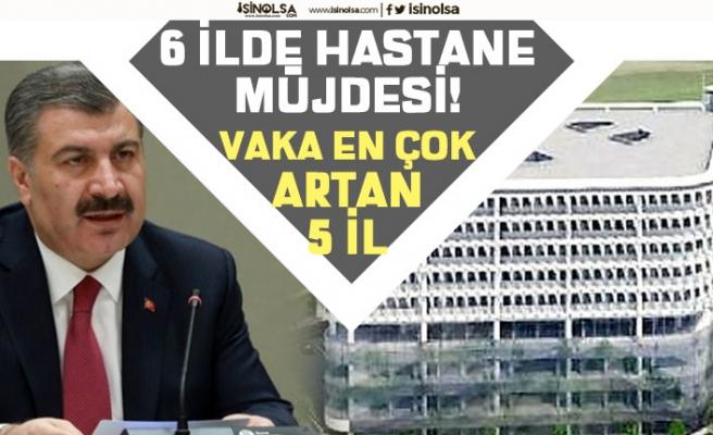 Sağlık Bakanı Fahrettin Koca Riskli Bölgelerde Vaka Artışı Olan 5 il! 6 İlde Hastane Müjdesi