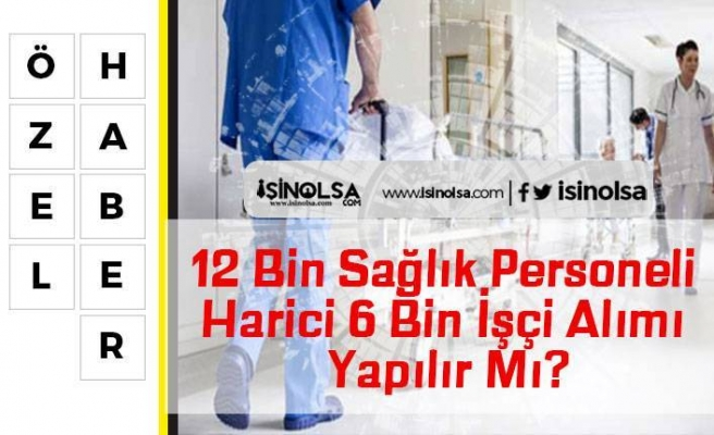 12 Bin Sağlık Personeli Harici 6 Bin İşçi Alımı Yapılır Mı?
