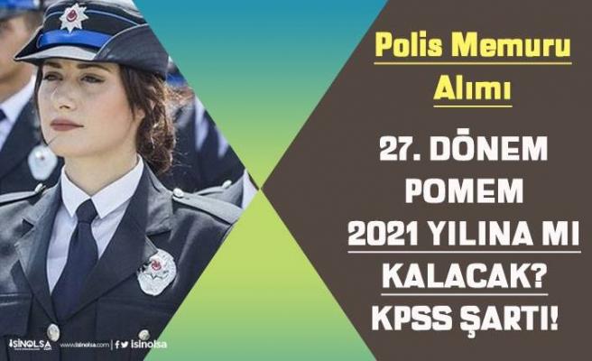 27. Dönem POMEM Polis Alımı 2021 Yılında mı Yapılacak? KPSS Şartı Nedir?