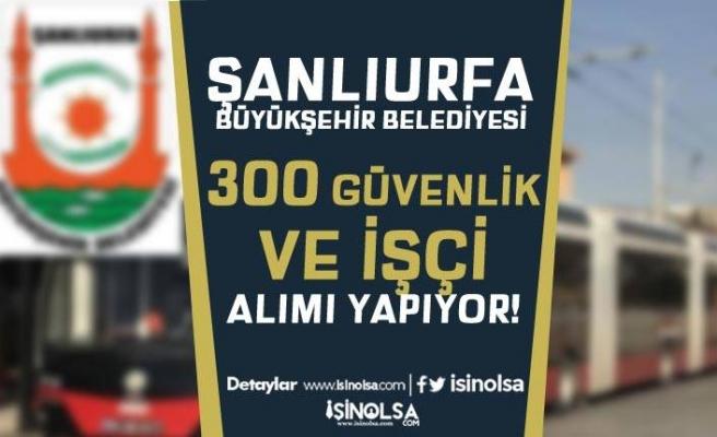 Şanlıurfa Büyükşehir Belediyesi 300 Güvenlik Görevlisi ve İşçi Alıyor!