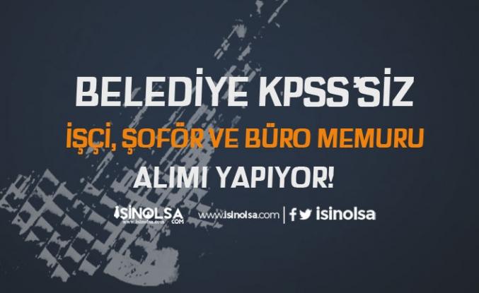 Ankara'da Belediye KPSS'siz İşçi, Şoför ve Büro Memuru Alıyor