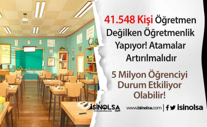 41.548 Kişi Öğretmen Değilken Öğretmenlik Yapıyor! Atamalar Artırılmalıdır