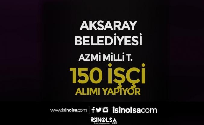 Aksaray Belediyesi 150 İşçi Alımı İlanı Yayımlandı!