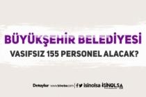 Büyükşehir Belediyesine KPSS Şartı Olmadan 155 Vasıfsız Personel Alınacak