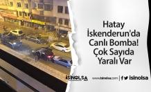 Hatay İskenderun'da Canlı Bomba! Çok Sayıda Yaralı Var