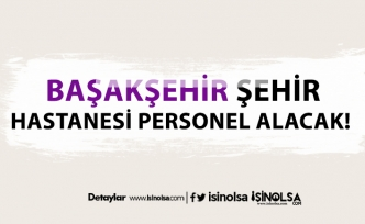 İstanbul Başakşehir Şehir Hastanesi sağlık personeli alımları başladı