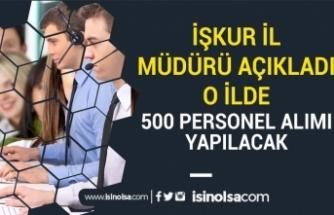 İŞKUR İl Müdürü Müjdeyi Verdi! O İlde 500 Personel Alımı Daha Olacak!