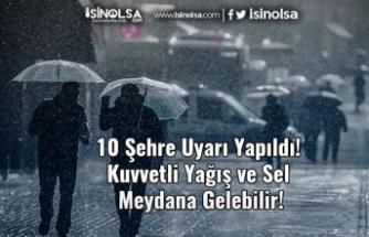 10 Şehre Uyarı Yapıldı! Kuvvetli Yağış ve Sel Meydana Gelebilir!
