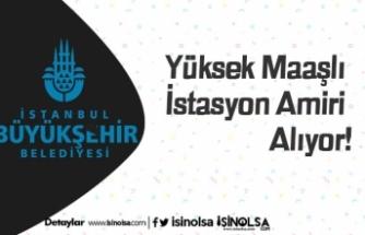 İstanbul Büyükşehir Yüksek Maaşlı İstasyon Amiri Alıyor!