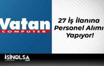 Vatan Bilgisayar 27 İş İlanına Personel Alımı Yapıyor!