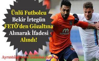 Futbolcu Bekir İrtegün FETÖ'den Gözaltına Alınarak İfade Verdi!