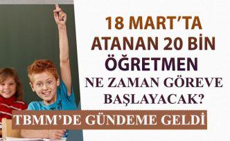 TBMM'de Gündeme Geldi: 18 Martta Atanan 20 Bin Öğretmen Ne Zaman Göreve Başlayacak?